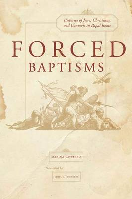 Forced Baptisms: Histories of Jews, Christians, and Converts in Papal Rome