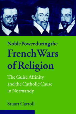 Noble Power during the French Wars of Religion: The Guise Affinity and the Catholic Cause in Normandy