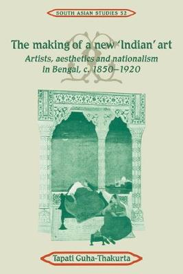 The Making of a New 'Indian' Art: Artists, Aesthetics and Nationalism in Bengal, c.1850-1920