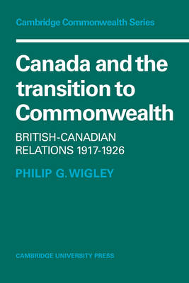 Canada and the Transition to Commonwealth: British-Canadian Relations 1917-1926