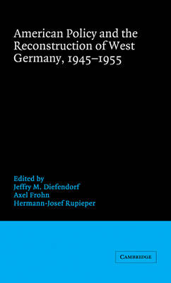 American Policy and the Reconstruction of West Germany, 1945-1955