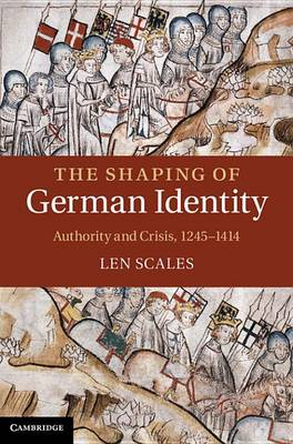 The Shaping of German Identity: Authority and Crisis, 1245-1414