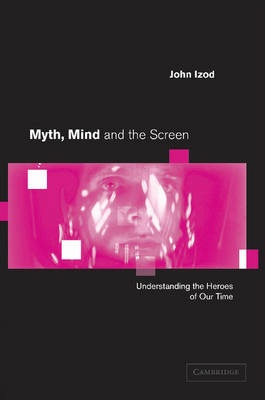 Myth, Mind and the Screen: Understanding the Heroes of our Time
