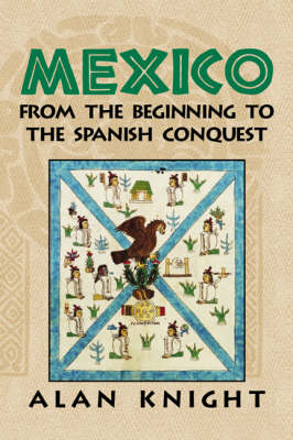 Mexico: Volume 1, From the Beginning to the Spanish Conquest: v. 1: Mexico: Volume 1, From the Beginning to the Spanish Conquest From the Beginning to the Spanish Conquest