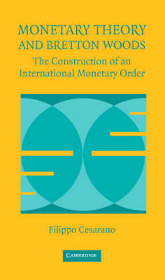 Monetary Theory and Bretton Woods: The Construction of an International Monetary Order