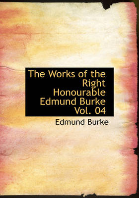 The Works of the Right Honourable Edmund Burke Vol. 04