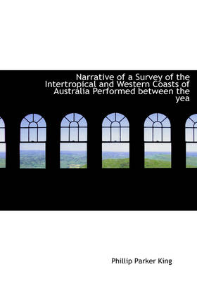 Narrative of a Survey of the Intertropical and Western Coasts of Australia Performed Between the Yea