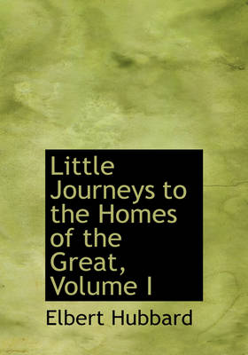 Little Journeys to the Homes of the Great, Volume I