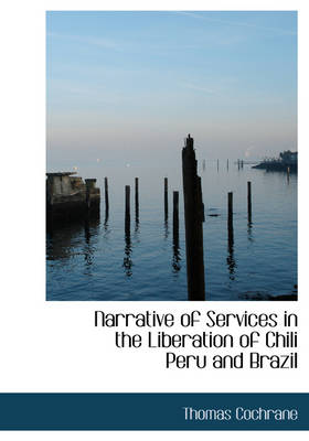 Narrative of Services in the Liberation of Chili Peru and Brazil
