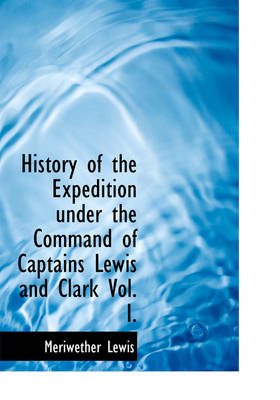 History of the Expedition Under the Command of Captains Lewis and Clark Vol. I.