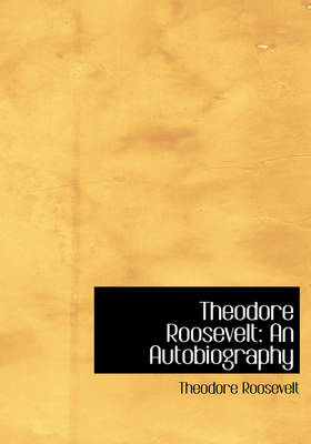 Theodore Roosevelt: An Autobiography (Large Print Edition)