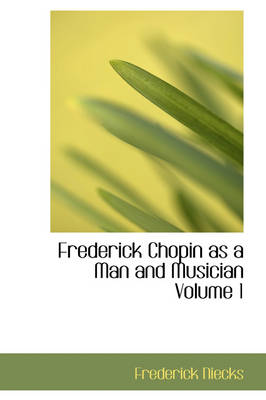 Frederick Chopin as a Man and Musician Volume 1