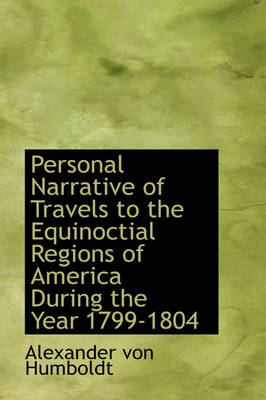 Personal Narrative of Travels to the Equinoctial Regions of America During the Year 1799-1804