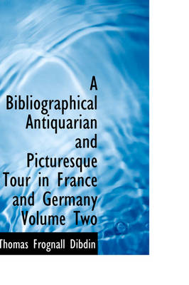 A Bibliographical Antiquarian and Picturesque Tour in France and Germany Volume Two