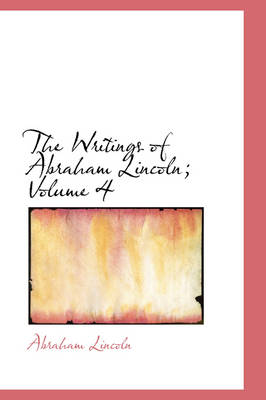The Writings of Abraham Lincoln, Volume 4