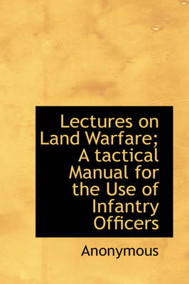 Lectures on Land Warfare; A Tactical Manual for the Use of Infantry Officers