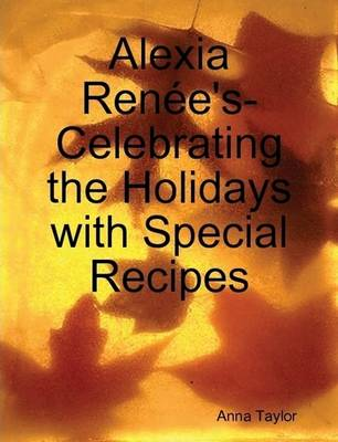 Alexia Renee's- Celebrating The Holidays with Special Recipes