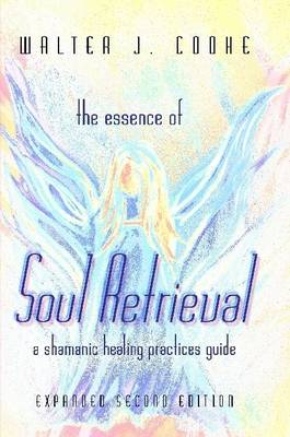 The Essence of Soul Retrieval: A Shamanic Healing Practices Guide