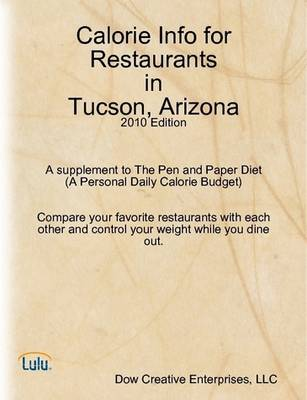Calorie Info for Restaurants in Tucson, Arizona: 2010 Edition A Supplement to The Pen and Paper Diet (A Personal Daily Calorie Budget)