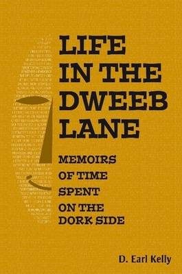 Life In The Dweeb Lane - Memoirs Of Time Spent On The Dork Side