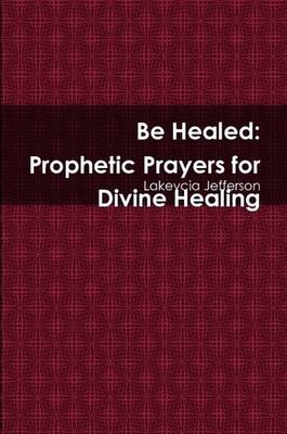 Be Healed: Prophetic Prayers for Divine Healing