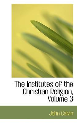 The Institutes of the Christian Religion, Volume 3