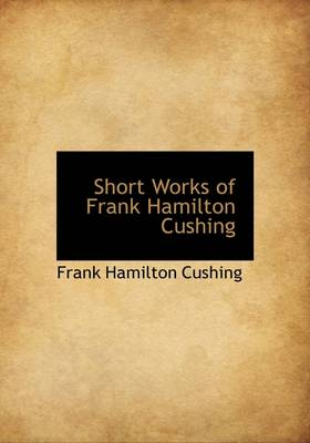 Short Works of Frank Hamilton Cushing