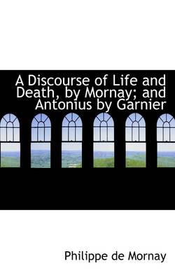 A Discourse of Life and Death, by Mornay and Antonius by Garnier