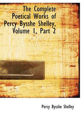 The Complete Poetical Works of Percy Bysshe Shelley, Volume 1, Part 2