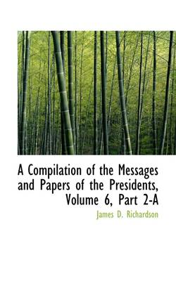 A Compilation of the Messages and Papers of the Presidents, Volume 6, Part 2-A