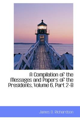 A Compilation of the Messages and Papers of the Presidents, Volume 6, Part 2-B