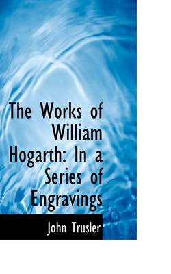 The Works of William Hogarth: In a Series of Engravings