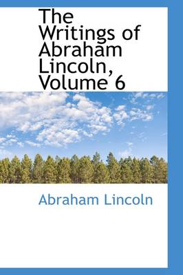 The Writings of Abraham Lincoln, Volume 6