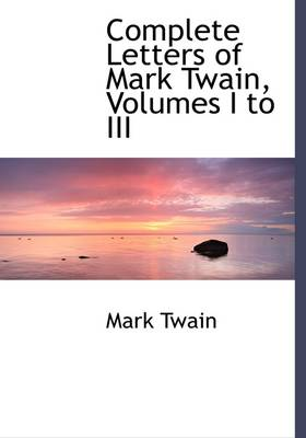 Complete Letters of Mark Twain, Volumes I to III