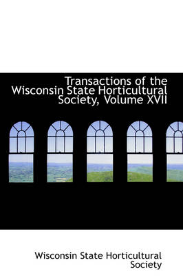 Transactions of the Wisconsin State Horticultural Society, Volume XVII
