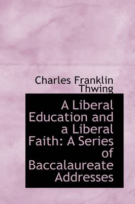 A Liberal Education and a Liberal Faith: A Series of Baccalaureate Addresses