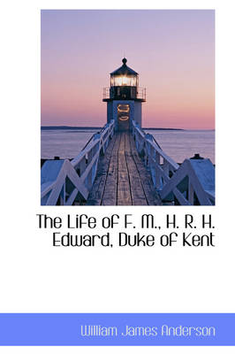 The Life of F. M., H. R. H. Edward, Duke of Kent