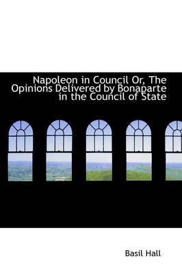 Napoleon in Council Or, the Opinions Delivered by Bonaparte in the Council of State
