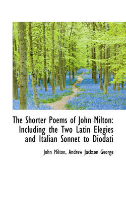 The Shorter Poems of John Milton: Including the Two Latin Elegies and Italian Sonnet to Diodati
