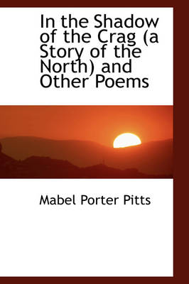 In the Shadow of the Crag (a Story of the North) and Other Poems