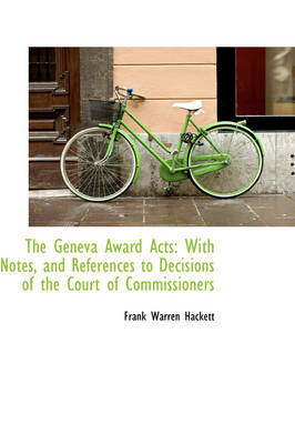 The Geneva Award Acts: With Notes, and References to Decisions of the Court of Commissioners