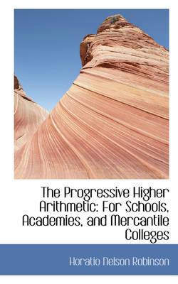 The Progressive Higher Arithmetic: For Schools, Academies, and Mercantile Colleges