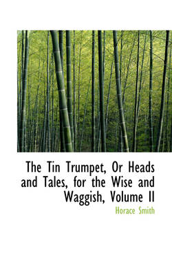 The Tin Trumpet, or Heads and Tales, for the Wise and Waggish, Volume II