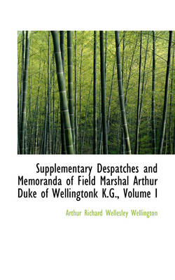 Supplementary Despatches and Memoranda of Field Marshal Arthur Duke of Wellingtonk K.G., Volume I
