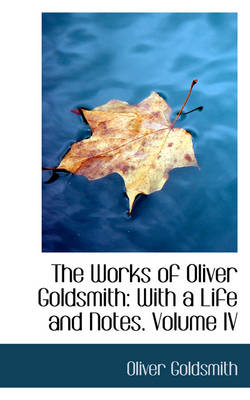 The Works of Oliver Goldsmith: With a Life and Notes. Volume IV