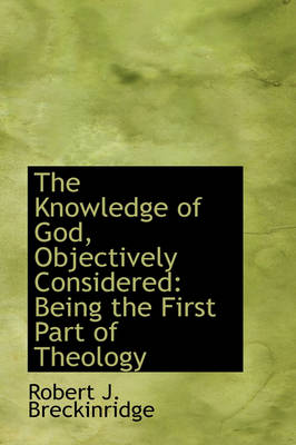 The Knowledge of God, Objectively Considered: Being the First Part of Theology