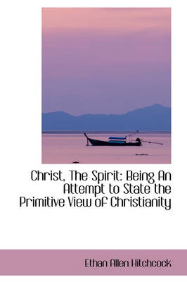 Christ, the Spirit: Being an Attempt to State the Primitive View of Christianity