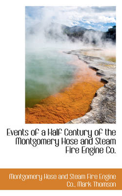 Events of a Half Century of the Montgomery Hose and Steam Fire Engine Co.