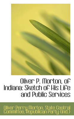 Oliver P. Morton, of Indiana: Sketch of His Life and Public Services