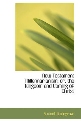 New Testament Millennarianism: Or, the Kingdom and Coming of Christ